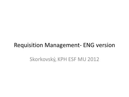 Requisition Management- ENG version Skorkovský, KPH ESF MU 2012.
