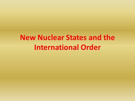 New Nuclear States and the International Order. Structure of the Presentation Differences between New and Old Nuclear Powers Realities versus Stereotypes: