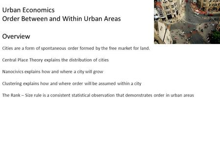 Urban Economics Order Between and Within Urban Areas Overview Cities are a form of spontaneous order formed by the free market for land. Central Place.