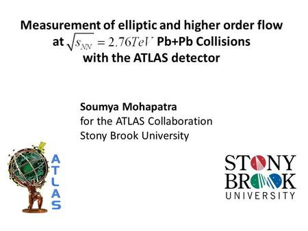 Measurement of elliptic and higher order flow at Pb+Pb Collisions with the ATLAS detector Soumya Mohapatra for the ATLAS Collaboration Stony Brook University.