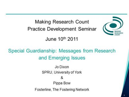 Making Research Count Practice Development Seminar June 10 th 2011 Special Guardianship: Messages from Research and Emerging Issues Jo Dixon SPRU, University.