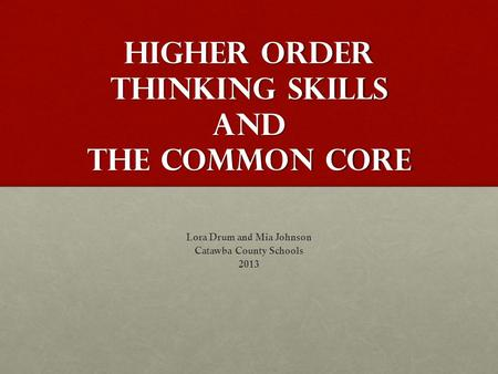 Higher order thinking Skills and the Common Core Lora Drum and Mia Johnson Catawba County Schools 2013.