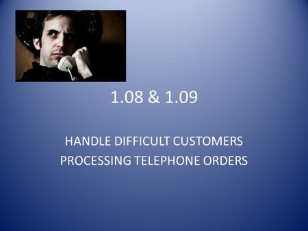 1.08 & 1.09 HANDLE DIFFICULT CUSTOMERS PROCESSING TELEPHONE ORDERS.