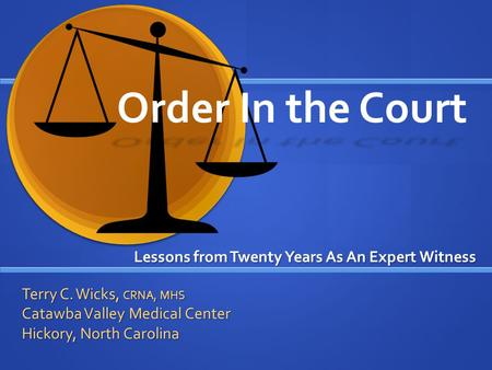 Order In the Court Lessons from Twenty Years As An Expert Witness Terry C. Wicks, CRNA, MHS Catawba Valley Medical Center Hickory, North Carolina.