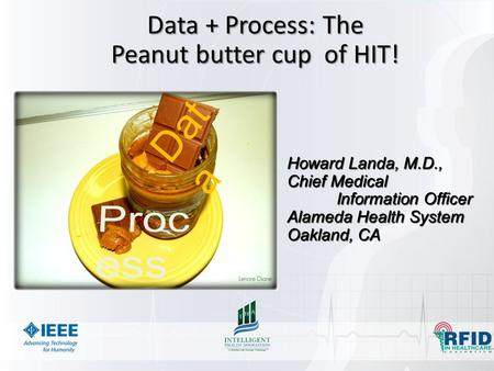 Data + Process: The Peanut butter cup of HIT! Howard Landa, M.D., Chief Medical Information Officer Alameda Health System Oakland, CA Dat a.