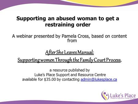 Supporting an abused woman to get a restraining order A webinar presented by Pamela Cross, based on content from After She Leaves Manual: Supporting women.