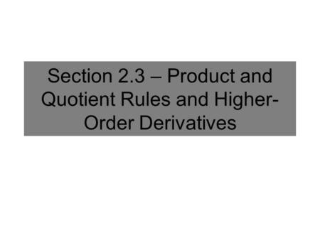 Section 2.3 – Product and Quotient Rules and Higher- Order Derivatives.