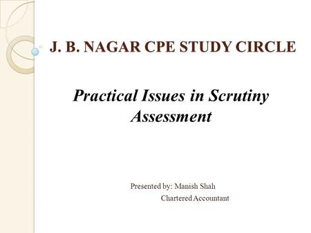 J. B. NAGAR CPE STUDY CIRCLE Presented by: Manish Shah Chartered Accountant Practical Issues in Scrutiny Assessment.