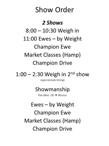 Show Order 2 Shows 8:00 – 10:30 Weigh in 11:00 Ewes – by Weight Champion Ewe Market Classes (Hamp) Champion Drive 1:00 – 2:30 Weigh in 2 nd show (approximate.