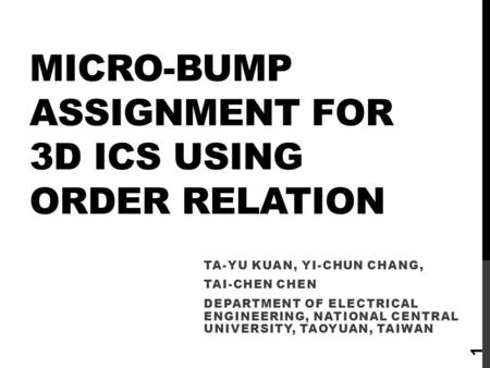 MICRO-BUMP ASSIGNMENT FOR 3D ICS USING ORDER RELATION TA-YU KUAN, YI-CHUN CHANG, TAI-CHEN CHEN DEPARTMENT OF ELECTRICAL ENGINEERING, NATIONAL CENTRAL UNIVERSITY,
