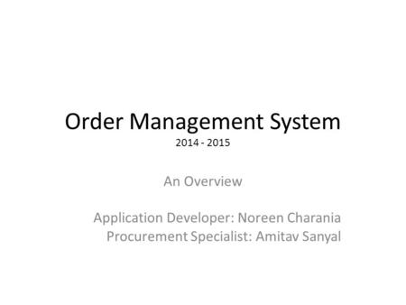 Order Management System 2014 - 2015 An Overview Application Developer: Noreen Charania Procurement Specialist: Amitav Sanyal.