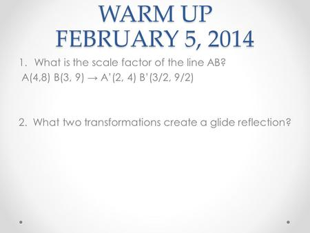 WARM UP FEBRUARY 5, 2014 1.What is the scale factor of the line AB? A(4,8) B(3, 9) A(2, 4) B(3/2, 9/2) 2. What two transformations create a glide reflection?
