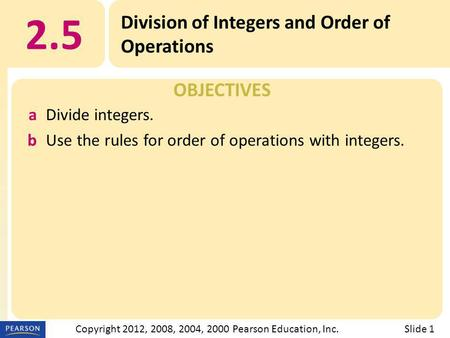 OBJECTIVES 2.5 Division of Integers and Order of Operations Slide 1Copyright 2012, 2008, 2004, 2000 Pearson Education, Inc. aDivide integers. bUse the.