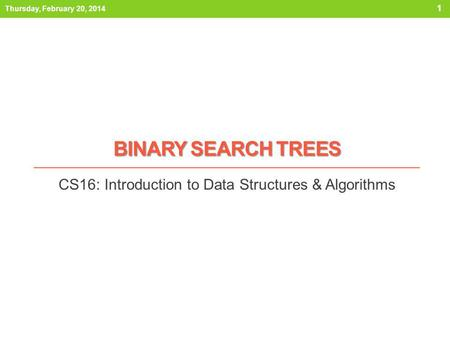BINARY SEARCH TREES CS16: Introduction to Data Structures & Algorithms Thursday, February 20, 2014 1.