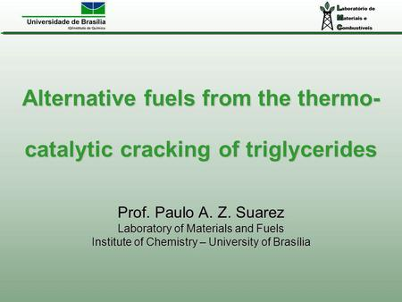 Alternative fuels from the thermo- catalytic cracking of triglycerides Prof. Paulo A. Z. Suarez Laboratory of Materials and Fuels Institute of Chemistry.