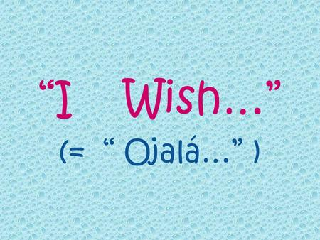 I Wish… (= Ojalá… ). I Wish… 1. Wishes about the present and the future. 2. Complaints about the present. 3. Regrets about the past.
