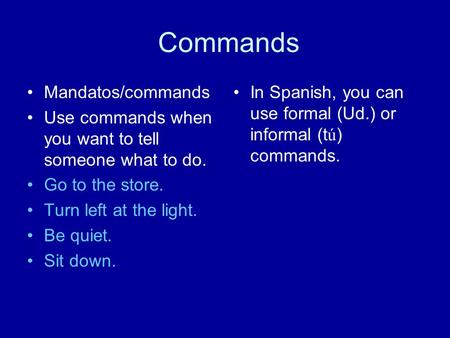 Commands Mandatos/commands Use commands when you want to tell someone what to do. Go to the store. Turn left at the light. Be quiet. Sit down. In Spanish,