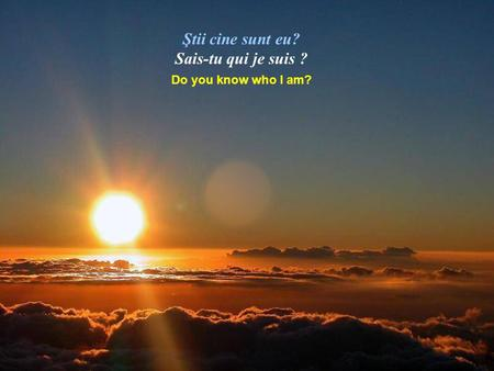 Ştii cine sunt eu? Sais-tu qui je suis ? Do you know who I am?