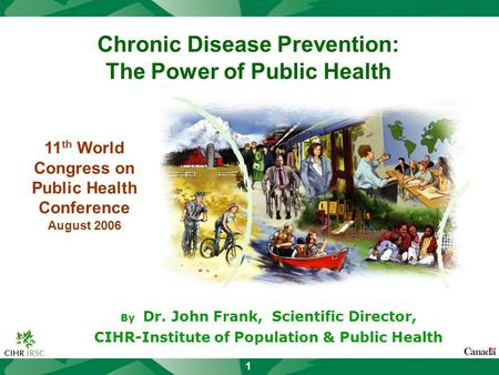 1 Chronic Disease Prevention: The Power of Public Health By Dr. John Frank, Scientific Director, CIHR-Institute of Population & Public Health 11 th World.