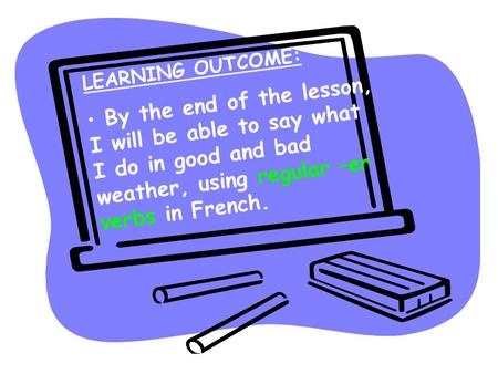 LEARNING OUTCOME: By the end of the lesson, I will be able to say what I do in good and bad weather, using regular –er verbs in French.