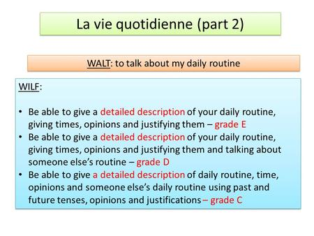 La vie quotidienne (part 2) WALT: to talk about my daily routine WILF: Be able to give a detailed description of your daily routine, giving times, opinions.