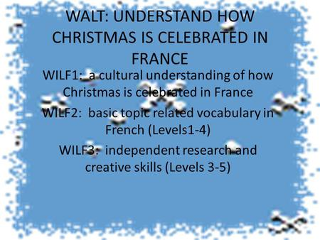 WALT: UNDERSTAND HOW CHRISTMAS IS CELEBRATED IN FRANCE WILF1: a cultural understanding of how Christmas is celebrated in France WILF2: basic topic related.