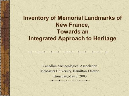Inventory of Memorial Landmarks of New France, Towards an Integrated Approach to Heritage Canadian Archaeological Association McMaster University, Hamilton,