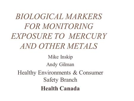 BIOLOGICAL MARKERS FOR MONITORING EXPOSURE TO MERCURY AND OTHER METALS Mike Inskip Andy Gilman Healthy Environments & Consumer Safety Branch Health Canada.