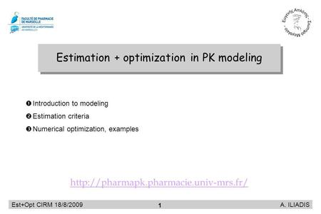 Est+Opt CIRM 18/8/2009 A. ILIADIS 1 Estimation + optimization in PK modeling Introduction to modeling Estimation criteria Numerical optimization, examples.