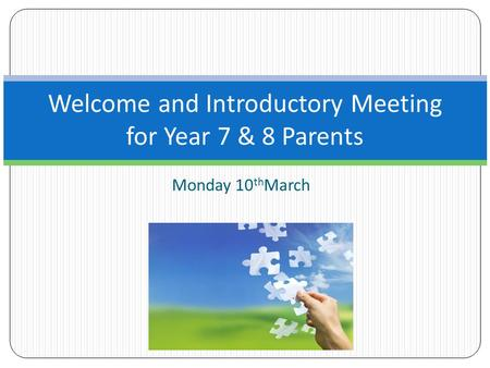 Monday 10 th March Welcome and Introductory Meeting for Year 7 & 8 Parents.