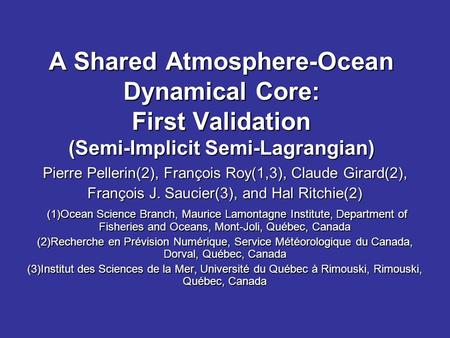 A Shared Atmosphere-Ocean Dynamical Core: First Validation (Semi-Implicit Semi-Lagrangian) Pierre Pellerin(2), François Roy(1,3), Claude Girard(2), François.