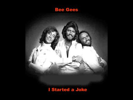 Bee Gees I Started a Joke I started a joke Eu comecei uma brincadeira which started the whole world crying que fez o mundo inteiro chorar but I didn't.