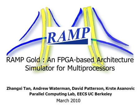 RAMP Gold : An FPGA-based Architecture Simulator for Multiprocessors Zhangxi Tan, Andrew Waterman, David Patterson, Krste Asanovic Parallel Computing Lab,