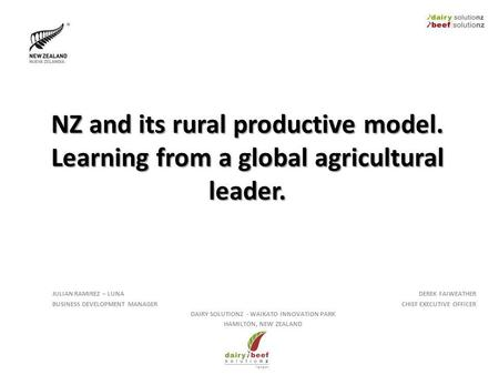 NZ and its rural productive model. Learning from a global agricultural leader. JULIAN RAMIREZ – LUNA BUSINESS DEVELOPMENT MANAGER DEREK FAIWEATHER CHIEF.