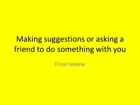 Making suggestions or asking a friend to do something with you Final review.