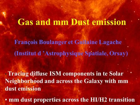 Gas and mm Dust emission François Boulanger et Guilaine Lagache (Institut d Astrophysique Spatiale, Orsay) Tracing diffuse ISM components in te Solar Neighborhood.