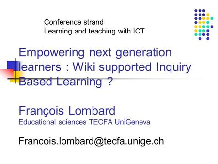 Empowering next generation learners : Wiki supported Inquiry Based Learning ? François Lombard Educational sciences TECFA UniGeneva
