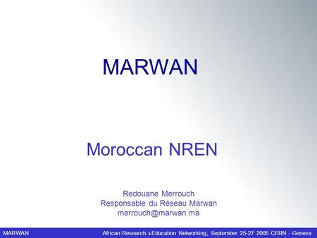 MARWANAfrican Research & Education Networking, September 25-27 2005 CERN - Geneva Redouane Merrouch Responsable du Réseau Marwan Moroccan.