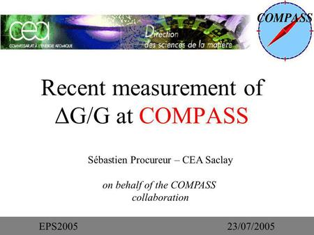 Recent measurement of ΔG/G at COMPASS Sébastien Procureur – CEA Saclay on behalf of the COMPASS collaboration EPS200523/07/2005.