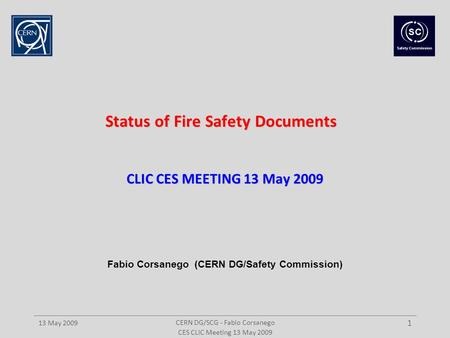 CERN DG/SCG - Fabio Corsanego 13 May 2009 1 Status of Fire Safety Documents CLIC CES MEETING 13 May 2009 CES CLIC Meeting 13 May 2009 Fabio Corsanego (CERN.