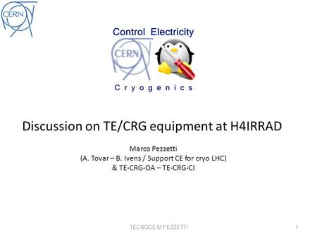 Discussion on TE/CRG equipment at H4IRRAD Marco Pezzetti (A. Tovar – B. Ivens / Support CE for cryo LHC) & TE-CRG-OA – TE-CRG-CI 1TECRGCE M.PEZZETTI.