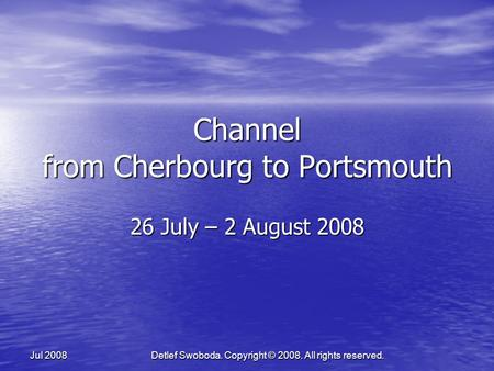 Detlef Swoboda. Copyright © 2008. All rights reserved. Jul 2008 Channel from Cherbourg to Portsmouth 26 July – 2 August 2008.