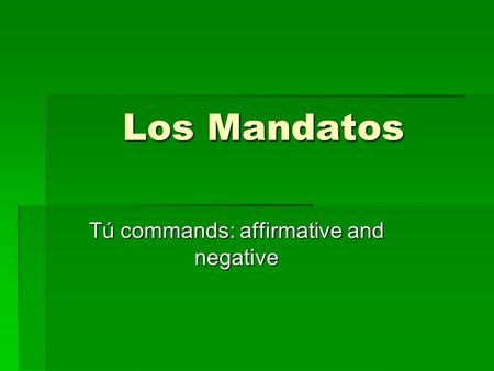 Los Mandatos Tú commands: affirmative and negative.