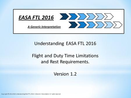 EASA FTL 2016 A Generic Interpretation Understanding EASA FTL 2016 Flight and Duty Time Limitations and Rest Requirements. Version 1.2 Copyright © 2012-2014.