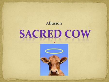 Allusion. In Hinduism, cows are considered to be sacred; thus, cows are not to be harmed, and certainly not killed for food. If a cow wanders into a shop,