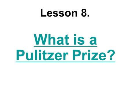 Lesson 8. What is a Pulitzer Prize?. The Pulitzer Prize is an award (which[that] is) considered [one of the most respected honors in journalism, literature,