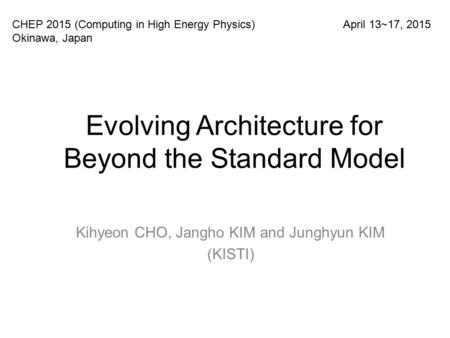 Evolving Architecture for Beyond the Standard Model Kihyeon CHO, Jangho KIM and Junghyun KIM (KISTI) CHEP 2015 (Computing in High Energy Physics) Okinawa,
