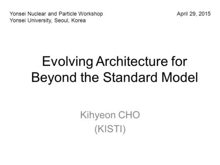 Evolving Architecture for Beyond the Standard Model Kihyeon CHO (KISTI) Yonsei Nuclear and Particle Workshop Yonsei University, Seoul, Korea April 29,