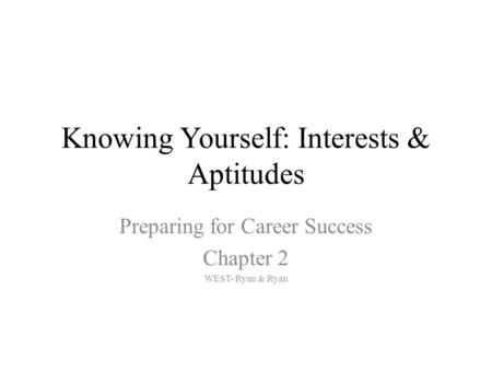 Knowing Yourself: Interests & Aptitudes Preparing for Career Success Chapter 2 WEST- Ryan & Ryan.