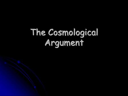 The Cosmological Argument Science can offer us explanations of things that are within the universe, but does the universe as a whole have an explanation?
